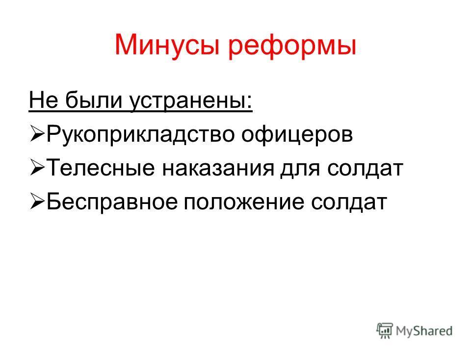 Минусы реформы Не были устранены: Рукоприкладство офицеров Телесные наказания для солдат Бесправное положение солдат