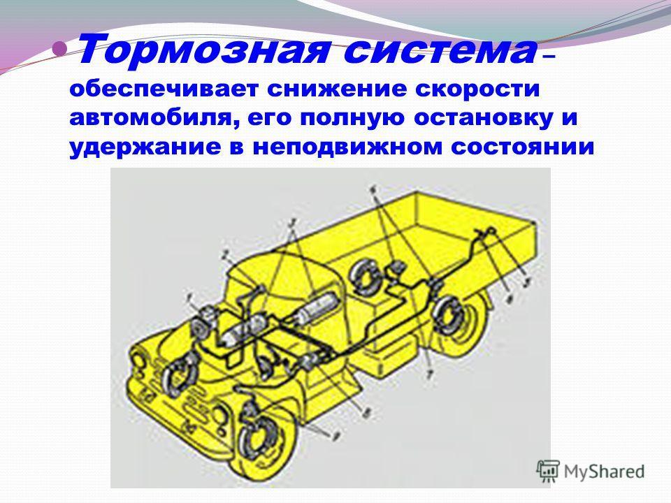 Тормозная система – обеспечивает снижение скорости автомобиля, его полную остановку и удержание в неподвижном состоянии
