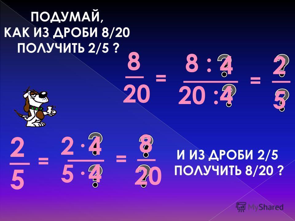 ПОДУМАЙ, КАК ИЗ ДРОБИ 8/20 ПОЛУЧИТЬ 2/5 ? = _ 5·5· __ 2· 5 _ 2 = = = 20 _ 8 20 : ___ 8 : И ИЗ ДРОБИ 2/5 ПОЛУЧИТЬ 8/20 ? _ 4 4 5 2 4 4 8 20