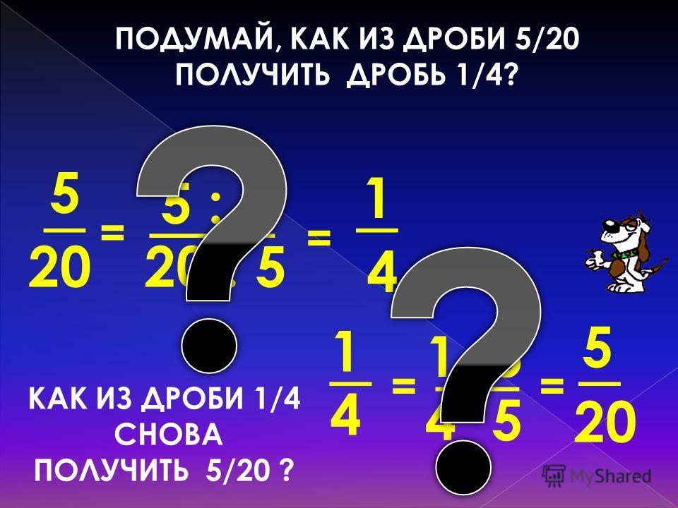 ПОДУМАЙ, КАК ИЗ ДРОБИ 5/20 ПОЛУЧИТЬ ДРОБЬ 1/4? 4 _ 20 1 5 20 : 5 ___ 5 : 5 = _ = 20 _ 5 4· 5_ 1· 5 = 4 _ 1 = КАК ИЗ ДРОБИ 1/4 СНОВА ПОЛУЧИТЬ 5/20 ?