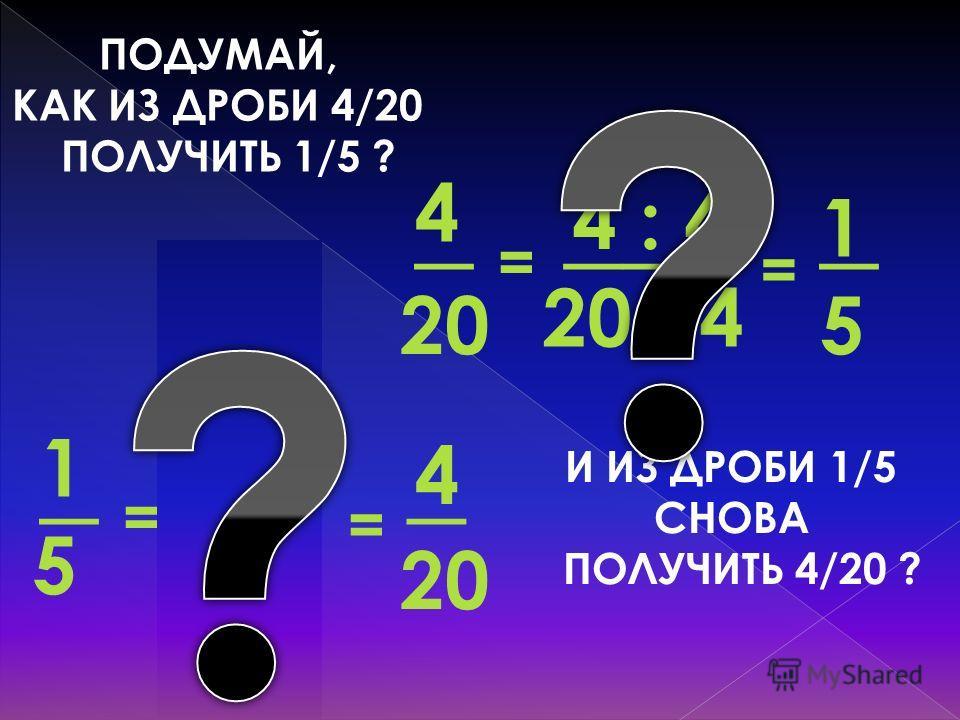 ПОДУМАЙ, КАК ИЗ ДРОБИ 4/20 ПОЛУЧИТЬ 1/5 ? = 5 _ 1 20 : 4 ___ 4 : 4 20 _ 4 = _ 4 5· 4_ 1· 4 = 5 _ 1 = И ИЗ ДРОБИ 1/5 СНОВА ПОЛУЧИТЬ 4/20 ?