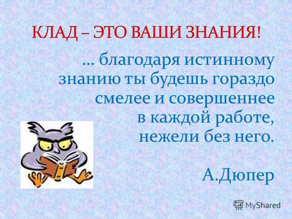 … благодаря истинному знанию ты будешь гораздо смелее и совершеннее в каждой работе, нежели без него. А.Дюпер