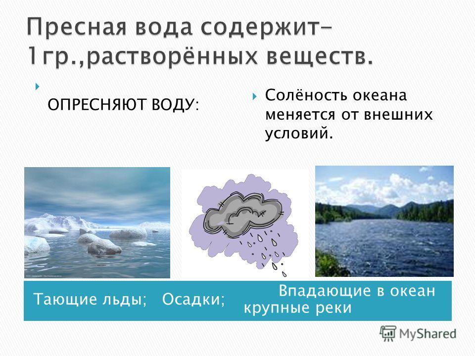 Тающие льды; Осадки; Впадающие в океан крупные реки ОПРЕСНЯЮТ ВОДУ: Солёность океана меняется от внешних условий.