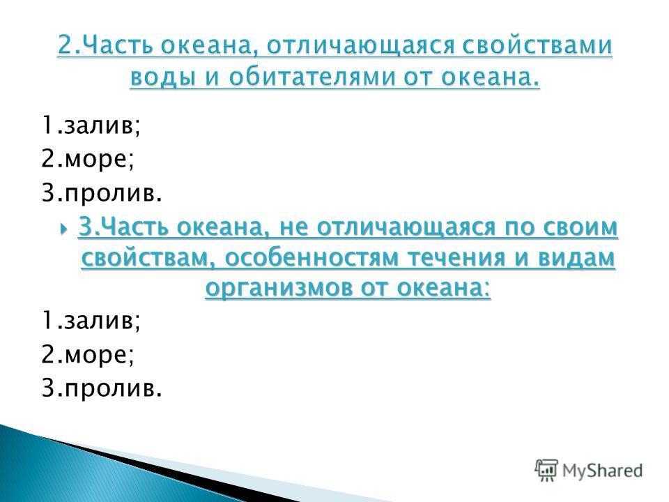 1.залив; 2.море; 3.пролив. 3.Часть океана, не отличающаяся по своим свойствам, особенностям течения и видам организмов от океана: 3.Часть океана, не отличающаяся по своим свойствам, особенностям течения и видам организмов от океана: 1.залив; 2.море;