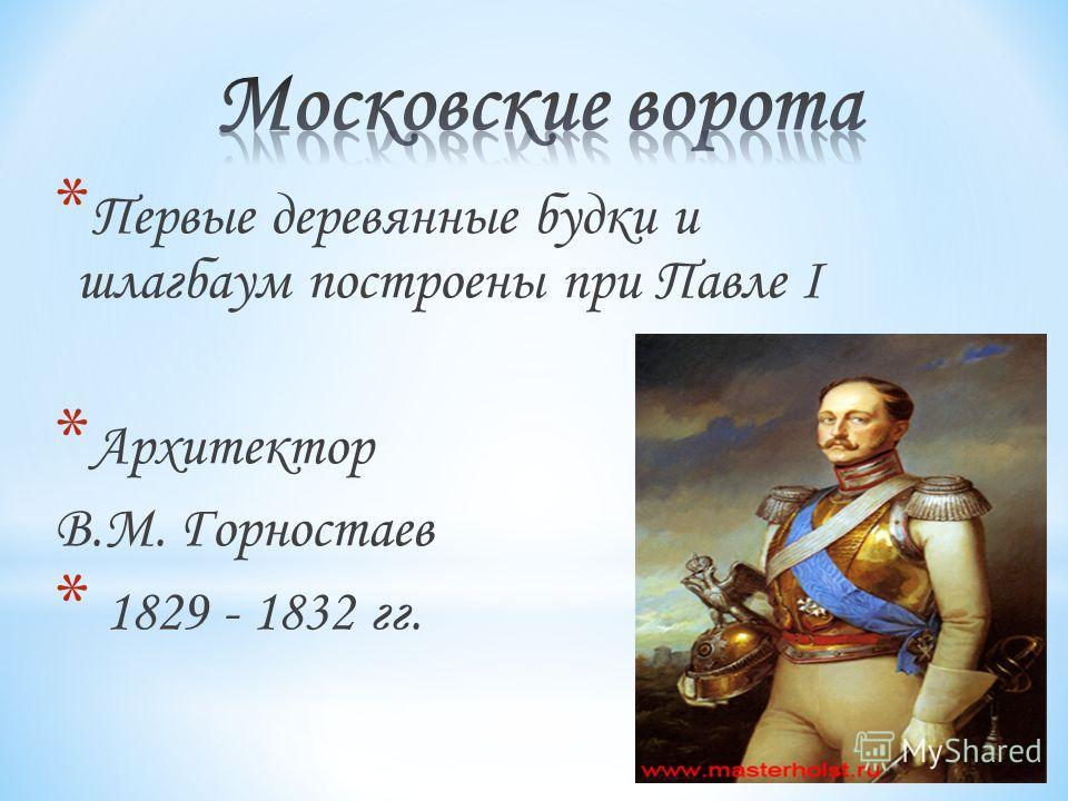 * Первые деревянные будки и шлагбаум построены при Павле I * Архитектор В.М. Горностаев * 1829 - 1832 гг.