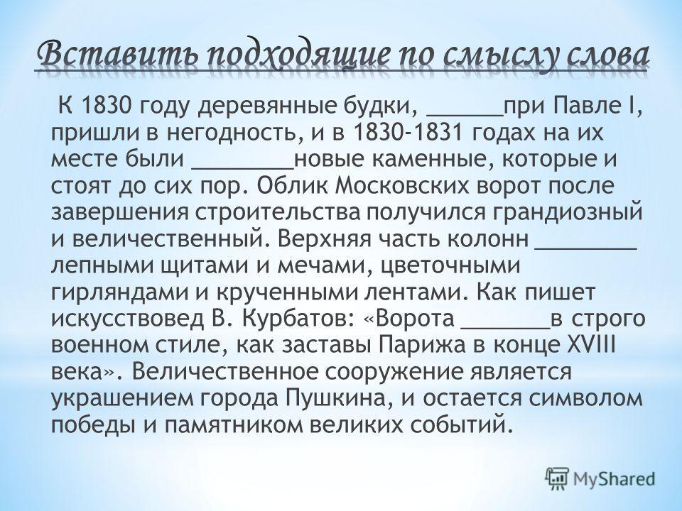 К 1830 году деревянные будки, ______при Павле I, пришли в негодность, и в 1830-1831 годах на их месте были ________новые каменные, которые и стоят до сих пор. Облик Московских ворот после завершения строительства получился грандиозный и величественны