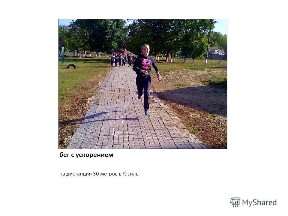 бег с ускорением на дистанции 30 метров в ½ силы