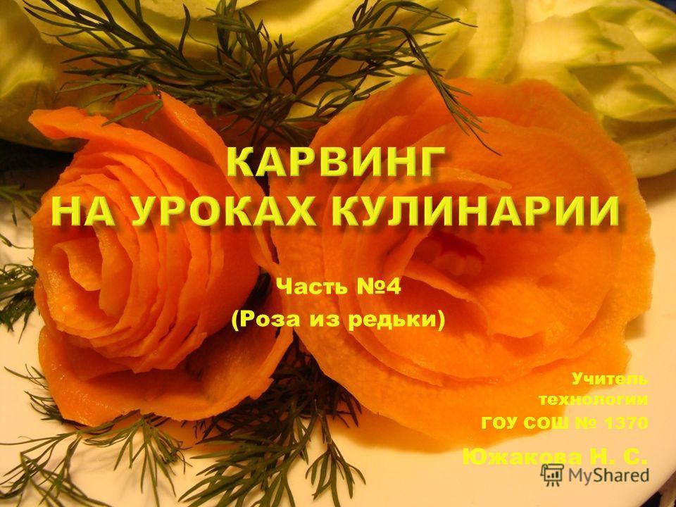 Часть 4 (Роза из редьки) Учитель технологии ГОУ СОШ 1370 Южакова Н. С.