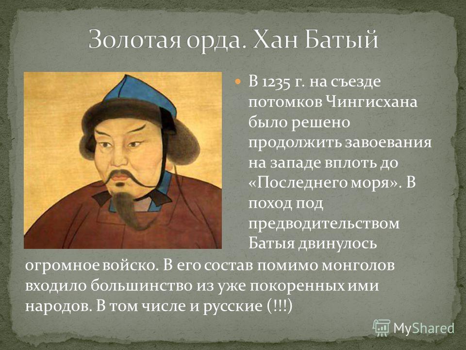 В 1235 г. на съезде потомков Чингисхана было решено продолжить завоевания на западе вплоть до «Последнего моря». В поход под предводительством Батыя двинулось огромное войско. В его состав помимо монголов входило большинство из уже покоренных ими нар