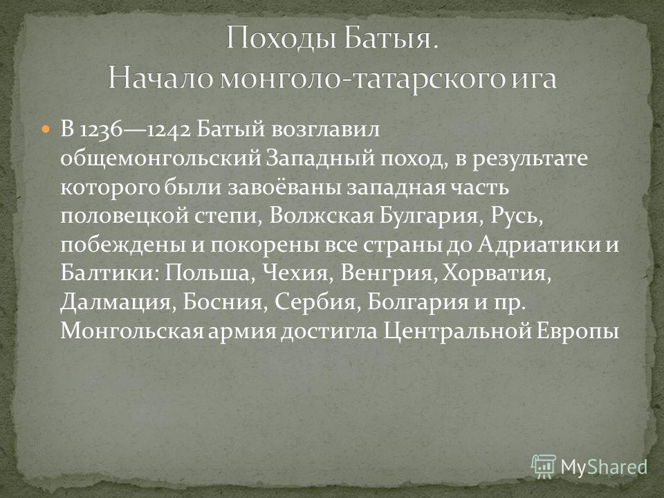 В 12361242 Батый возглавил общемонгольский Западный поход, в результате которого были завоёваны западная часть половецкой степи, Волжская Булгария, Русь, побеждены и покорены все страны до Адриатики и Балтики: Польша, Чехия, Венгрия, Хорватия, Далмац