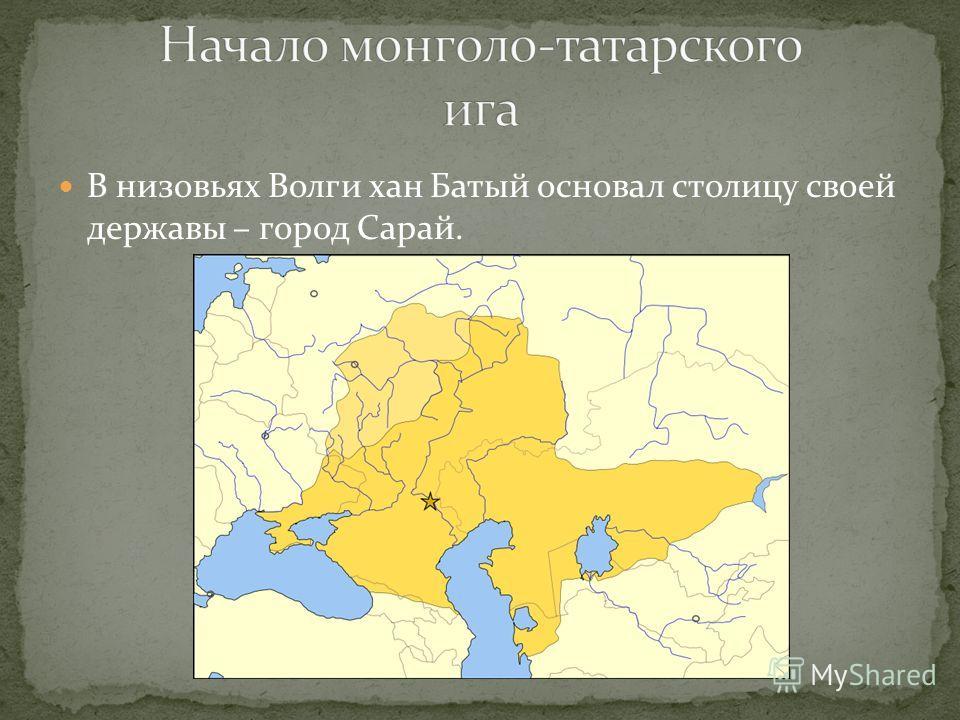 В низовьях Волги хан Батый основал столицу своей державы – город Сарай.