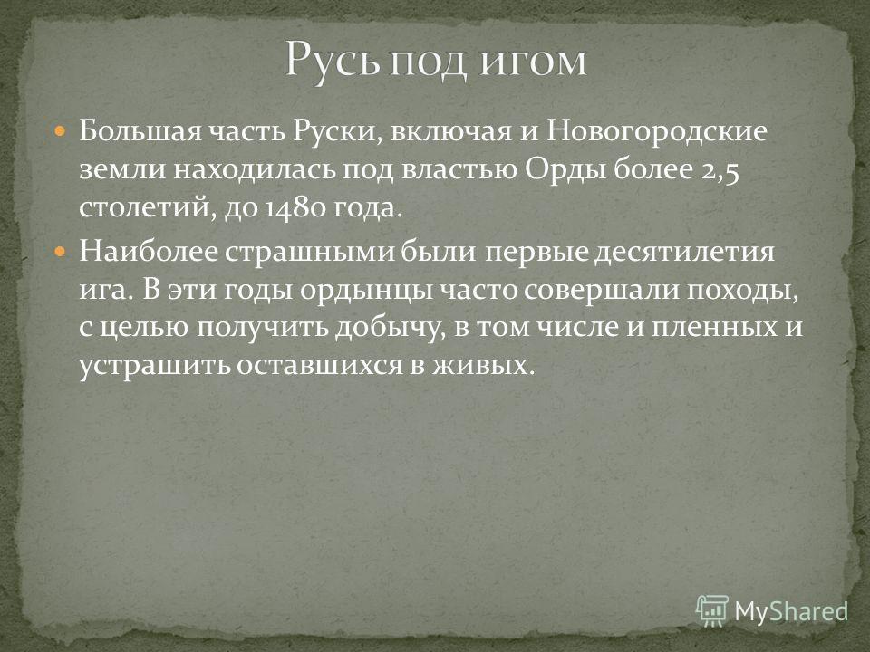 Большая часть Руски, включая и Новогородские земли находилась под властью Орды более 2,5 столетий, до 1480 года. Наиболее страшными были первые десятилетия ига. В эти годы ордынцы часто совершали походы, с целью получить добычу, в том числе и пленных