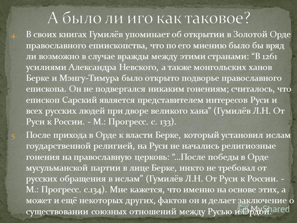 4. В своих книгах Гумилёв упоминает об открытии в Золотой Орде православного епиископства, что по его мнению было бы вряд ли возможно в случае вражды между этими странами: В 1261 усилиями Александра Невского, а также монгольских ханов Берке и Мэнгу-Т