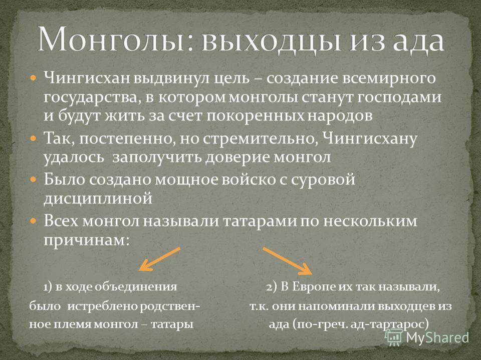 Чингисхан выдвинул цель – создание всемирного государства, в котором монголы станут господами и будут жить за счет покоренных народов Так, постепенно, но стремительно, Чингисхану удалось заполучить доверие монгол Было создано мощное войско с суровой