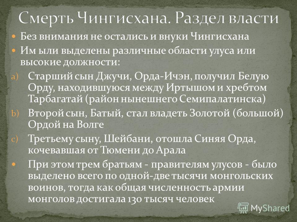 Без внимания не остались и внуки Чингисхана Им ыли выделены различные области улуса или высокие должности: a) Старший сын Джучи, Орда-Ичэн, получил Белую Орду, находившуюся между Иртышом и хребтом Тарбагатай (район нынешнего Семипалатинска) b) Второй