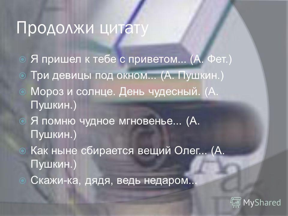Продолжи цитату Я пришел к тебе с приветом... (А. Фет.) Три девицы под окном... (А. Пушкин.) Мороз и солнце. День чудесный. (А. Пушкин.) Я помню чудное мгновенье... (А. Пушкин.) Как ныне сбирается вещий Олег... (А. Пушкин.) Скажи-ка, дядя, ведь недар