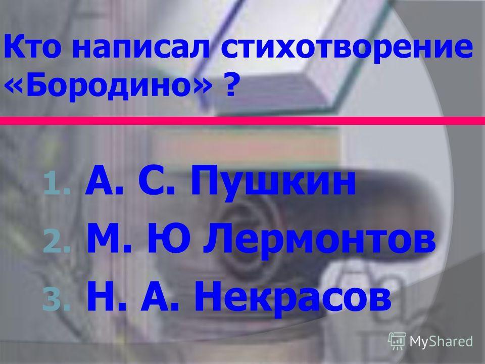 Кто написал стихотворение «Бородино» ? 1. А. С. Пушкин 2. М. Ю Лермонтов 3. Н. А. Некрасов