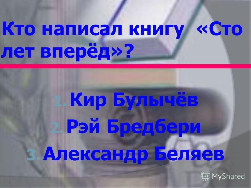 Кто написал книгу «Сто лет вперёд»? 1. Кир Булычёв 2. Рэй Бредбери 3. Александр Беляев