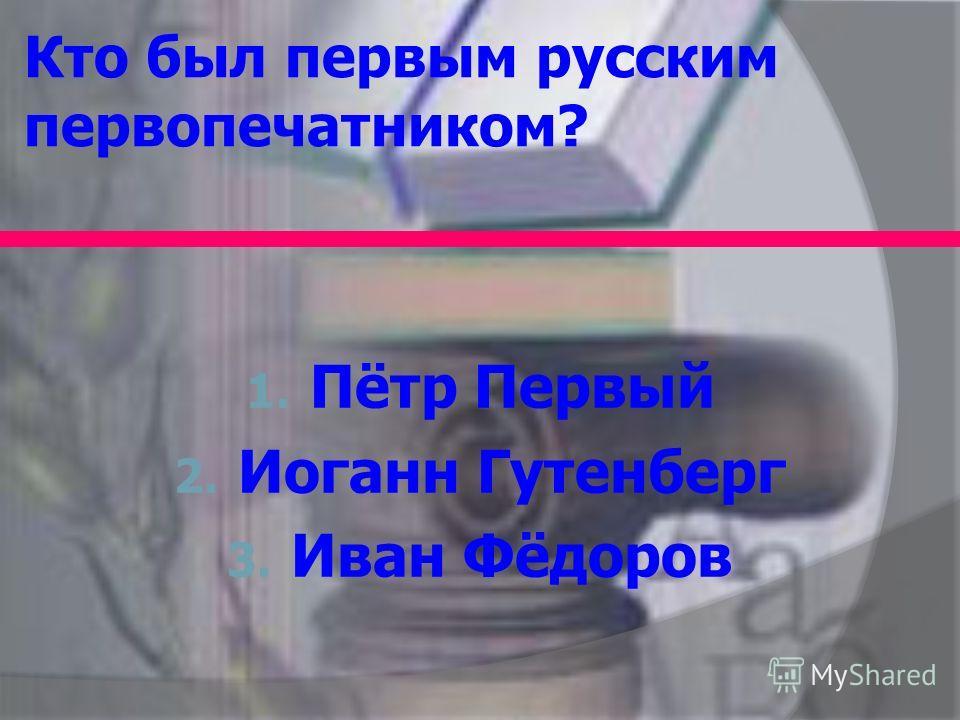 Кто был первым русским первопечатником? 1. Пётр Первый 2. Иоганн Гутенберг 3. Иван Фёдоров