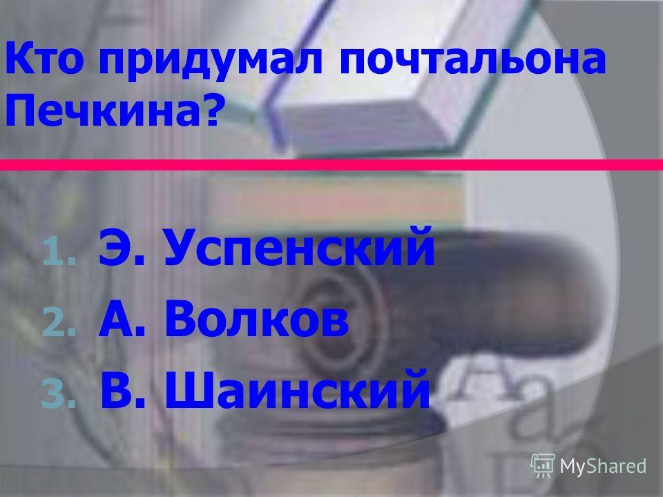 Кто придумал почтальона Печкина? 1. Э. Успенский 2. А. Волков 3. В. Шаинский
