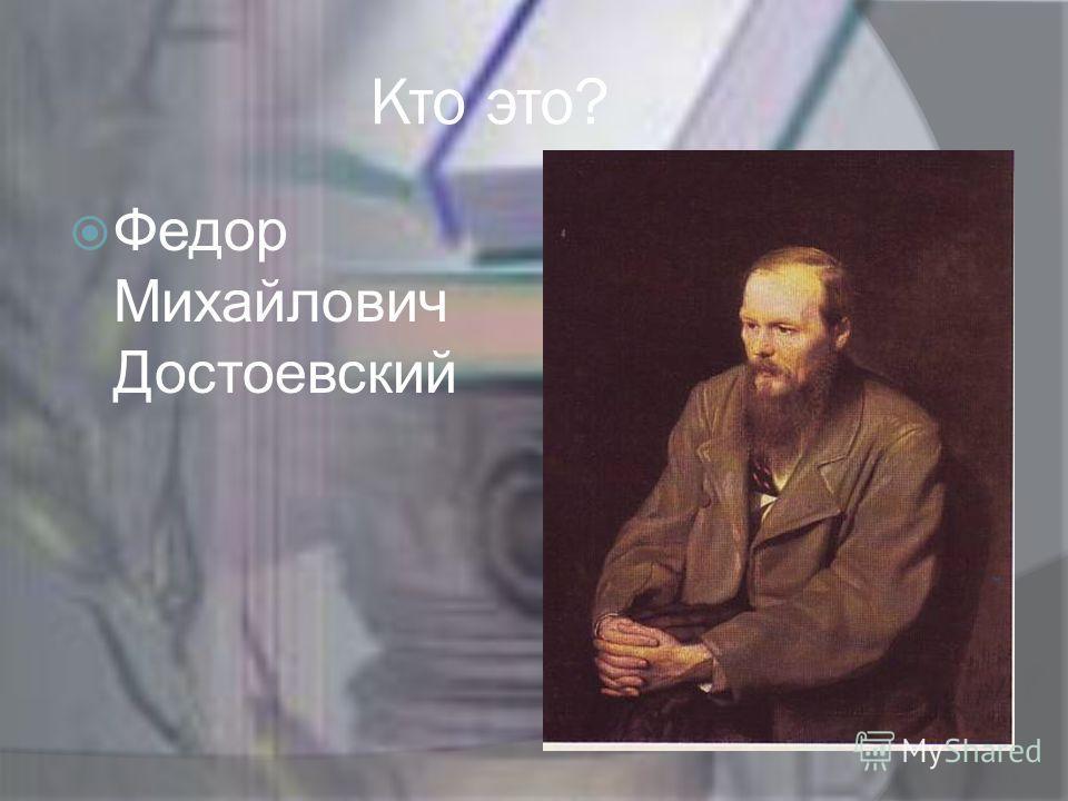 Кто это? Федор Михайлович Достоевский