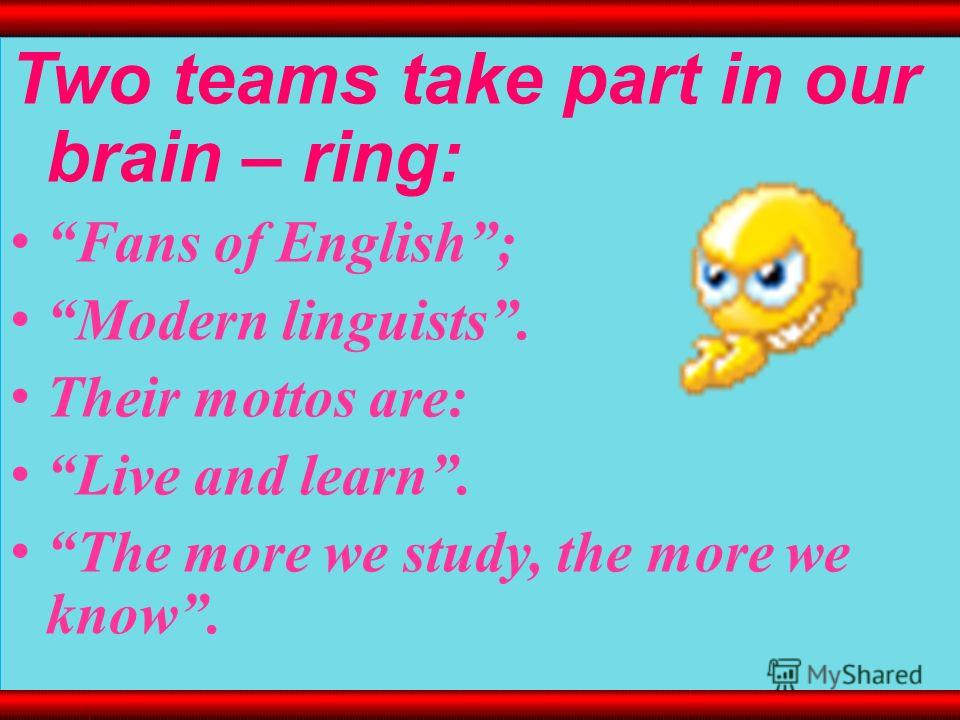 Two teams take part in our brain – ring: Fans of English; Modern linguists. Their mottos are: Live and learn. The more we study, the more we know.