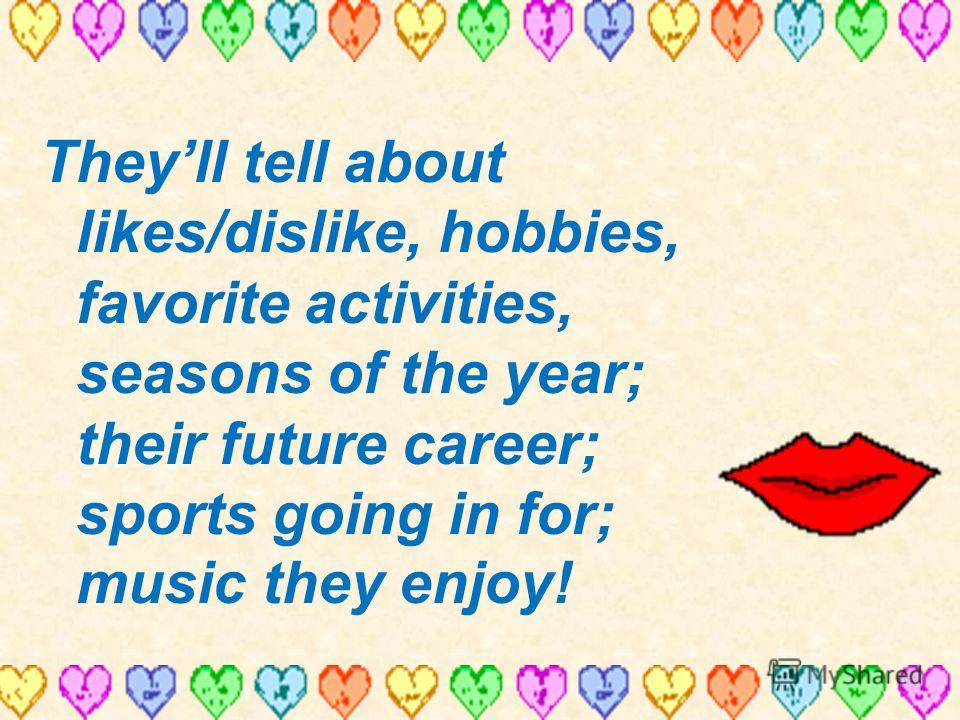 Theyll tell about likes/dislike, hobbies, favorite activities, seasons of the year; their future career; sports going in for; music they enjoy!