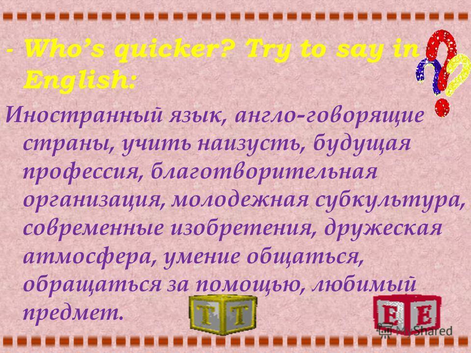 - Whos quicker? Try to say in English: Иностранный язык, англо-говорящие страны, учить наизусть, будущая профессия, благотворительная организация, молодежная субкультура, современные изобретения, дружеская атмосфера, умение общаться, обращаться за по