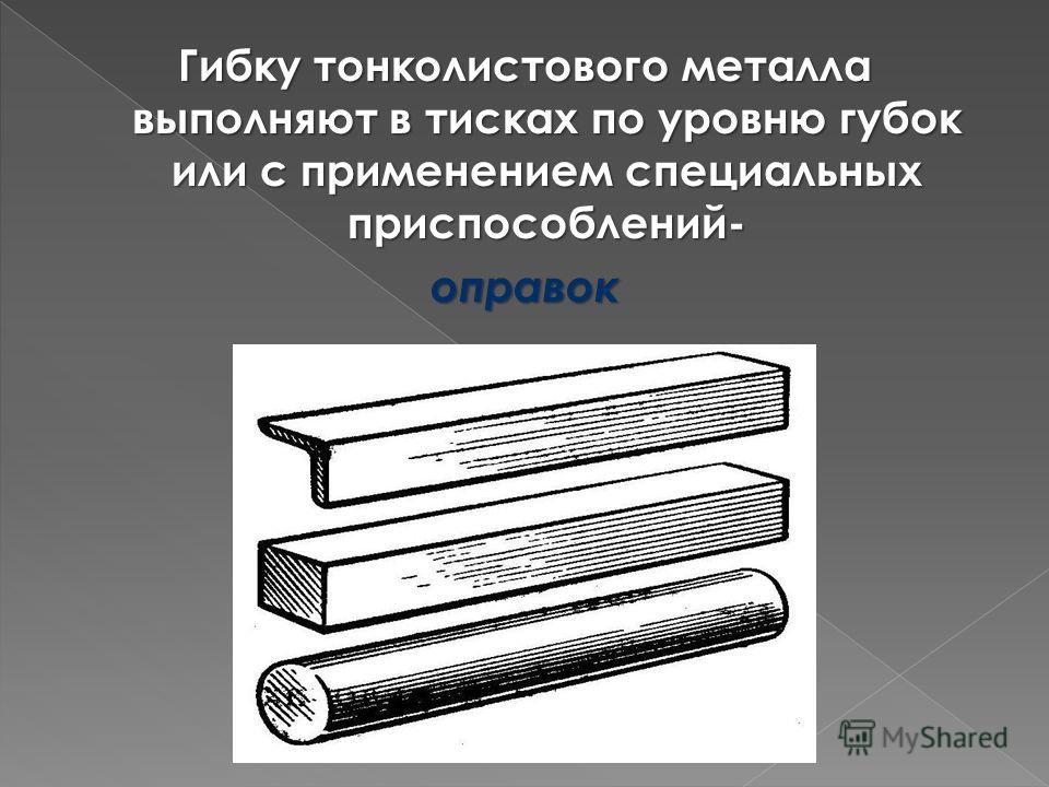 Гибку тонколистового металла выполняют в тисках по уровню губок или с применением специальных приспособлений- оправок