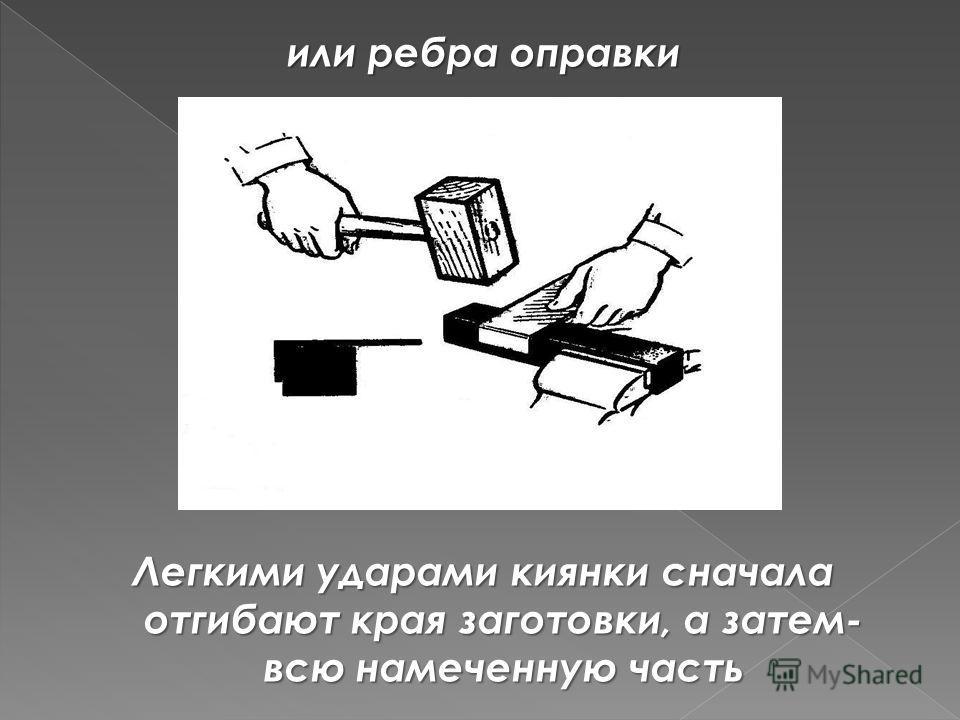 или ребра оправки Легкими ударами киянки сначала отгибают края заготовки, а затем- всю намеченную часть