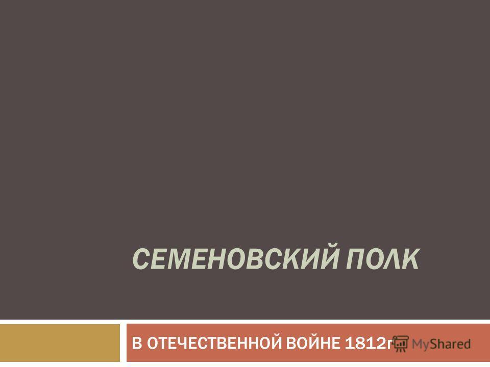 СЕМЕНОВСКИЙ ПОЛК В ОТЕЧЕСТВЕННОЙ ВОЙНЕ 1812г