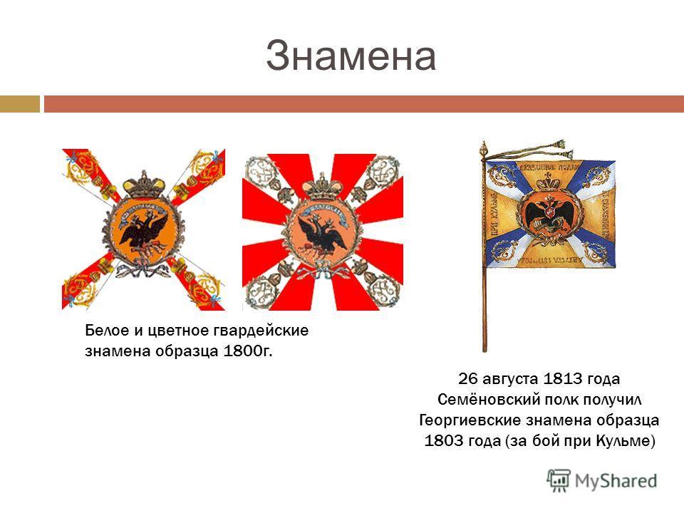Знамена Белое и цветное гвардейские знамена образца 1800г. 26 августа 1813 года Семёновский полк получил Георгиевские знамена образца 1803 года (за бой при Кульме)
