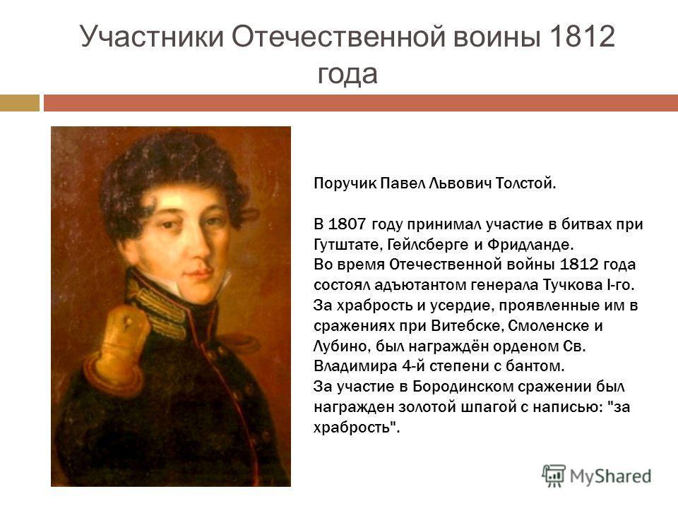 Участники Отечественной воины 1812 года Поручик Павел Львович Толстой. В 1807 году принимал участие в битвах при Гутштате, Гейлсберге и Фридланде. Во время Отечественной войны 1812 года состоял адъютантом генерала Тучкова I-го. За храбрость и усердие