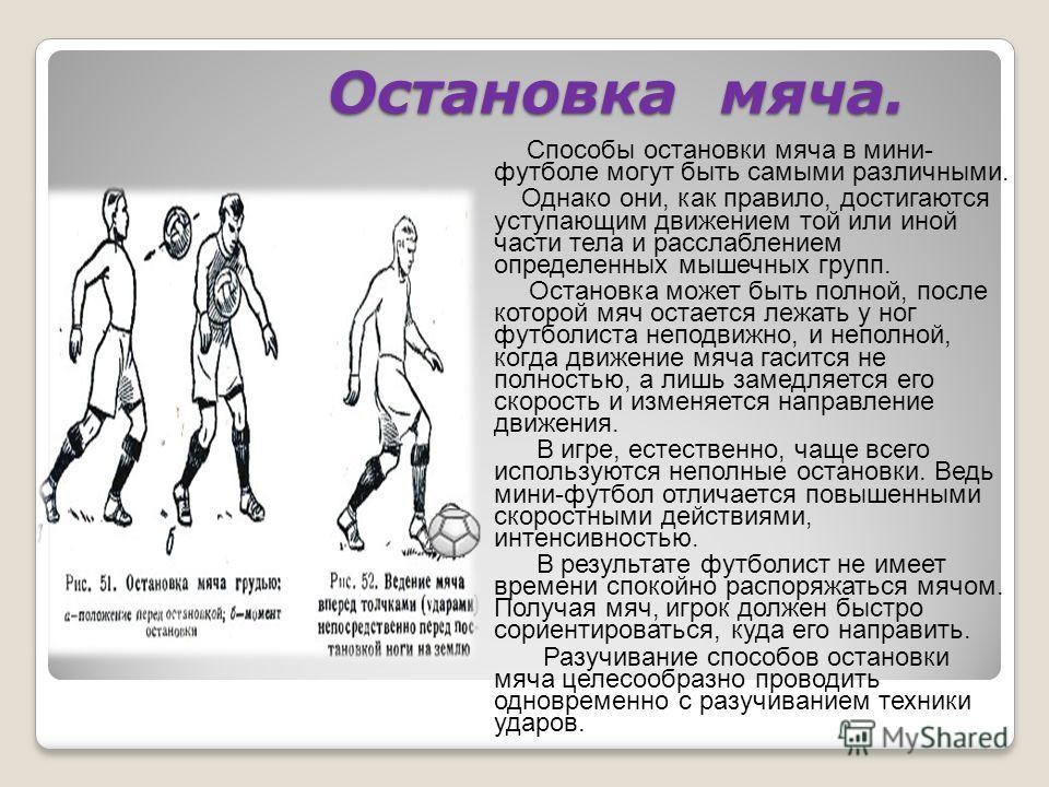 Остановка мяча. Остановка мяча. Способы остановки мяча в мини- футболе могут быть самыми различными. Однако они, как правило, достигаются уступающим движением той или иной части тела и расслаблением определенных мышечных групп. Остановка может быть п