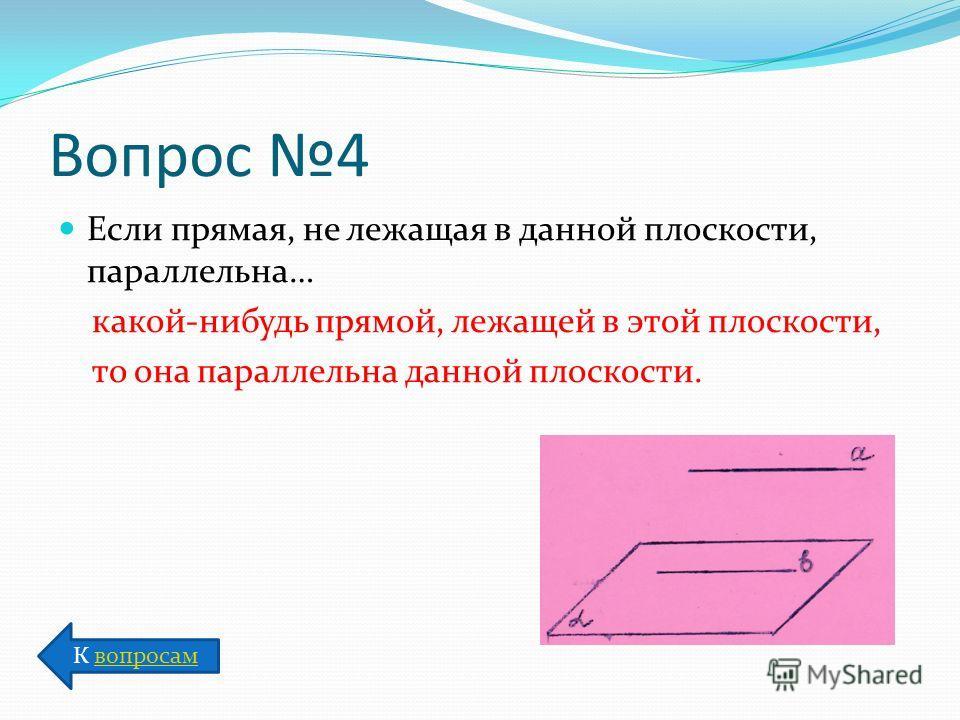 Вопрос 4 Если прямая, не лежащая в данной плоскости, параллельна… какой-нибудь прямой, лежащей в этой плоскости, то она параллельна данной плоскости. К вопросамвопросам