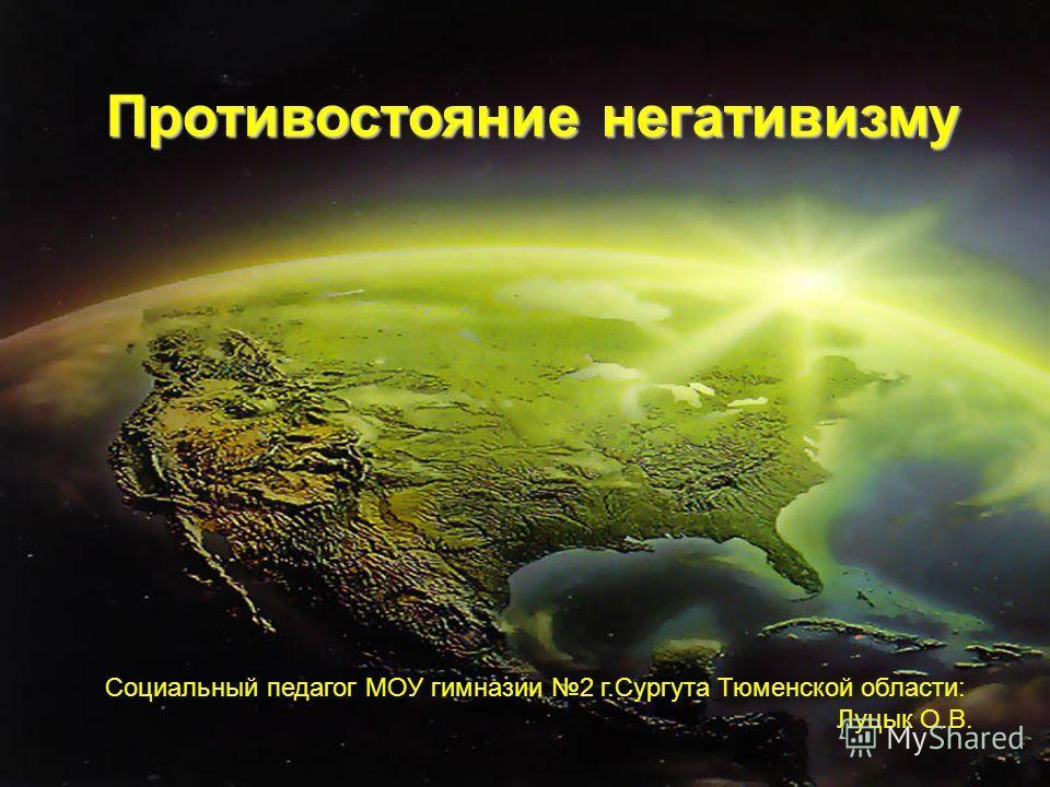 Противостояние негативизму Социальный педагог МОУ гимназии 2 г.Сургута Тюменской области: Луцык О.В.