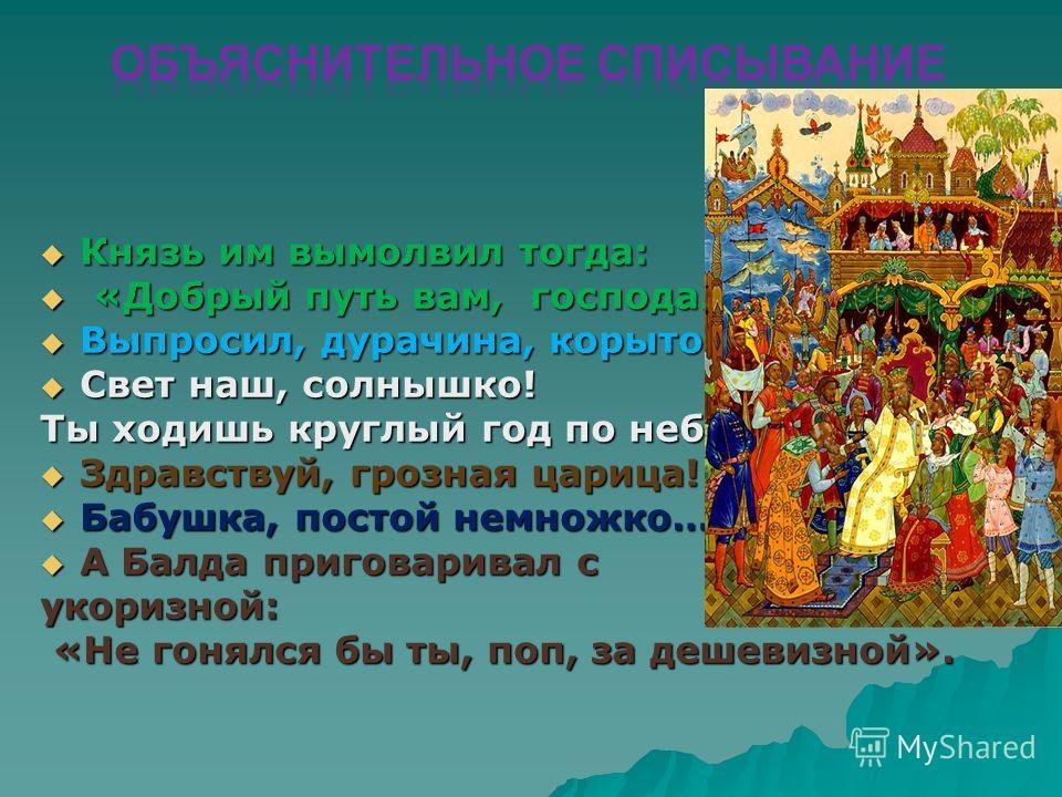 Князь им вымолвил тогда: Князь им вымолвил тогда: «Добрый путь вам, господа…» «Добрый путь вам, господа…» Выпросил, дурачина, корыто! Выпросил, дурачина, корыто! Свет наш, солнышко! Свет наш, солнышко! Ты ходишь круглый год по небу… Здравствуй, грозн