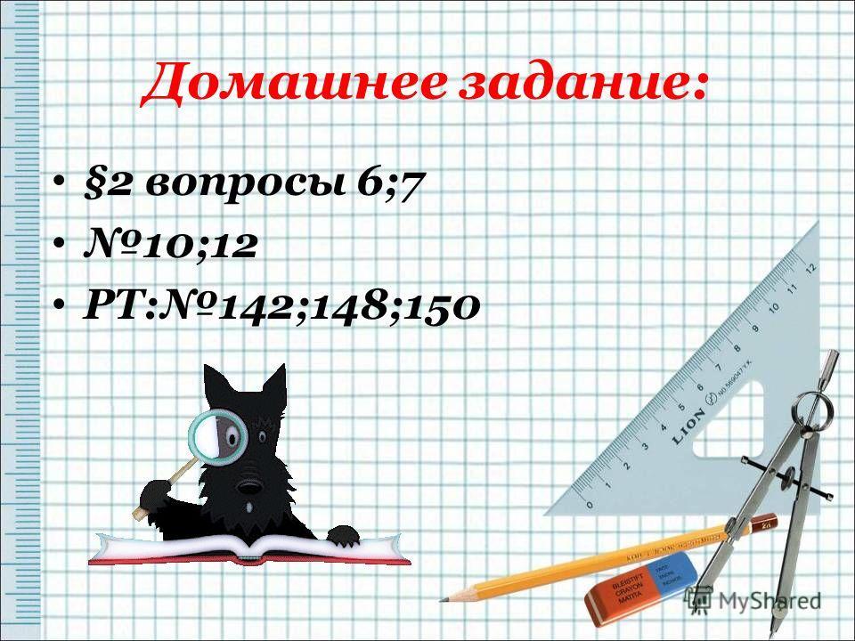 Домашнее задание: §2 вопросы 6;7 10;12 РТ:142;148;150