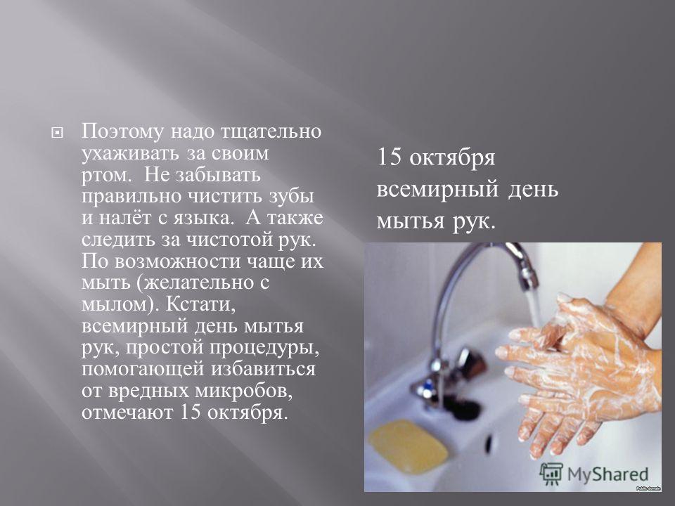 Поэтому надо тщательно ухаживать за своим ртом. Не забывать правильно чистить зубы и налёт с языка. А также следить за чистотой рук. По возможности чаще их мыть ( желательно с мылом ). Кстати, всемирный день мытья рук, простой процедуры, помогающей и