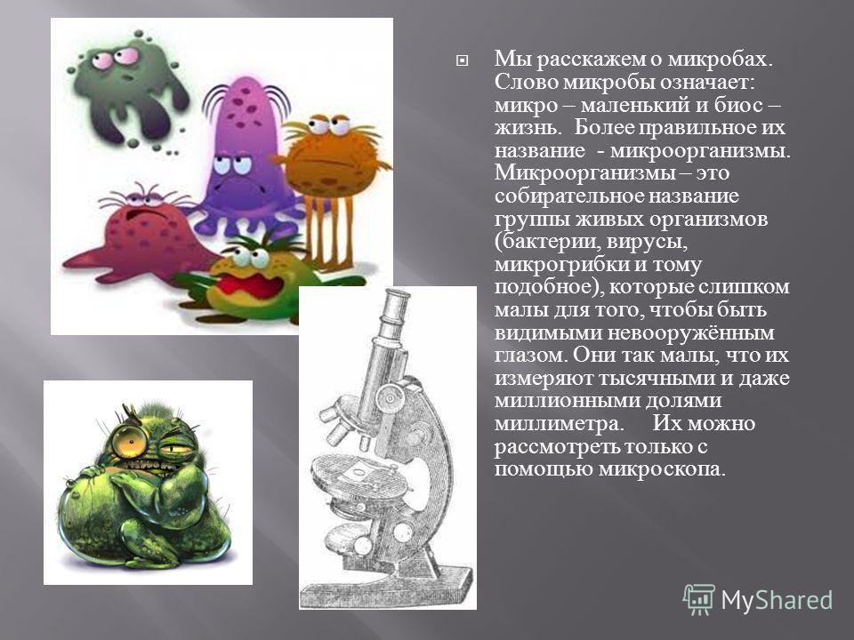 Мы расскажем о микробах. Слово микробы означает : микро – маленький и биос – жизнь. Более правильное их название - микроорганизмы. Микроорганизмы – это собирательное название группы живых организмов ( бактерии, вирусы, микрогрибки и тому подобное ),
