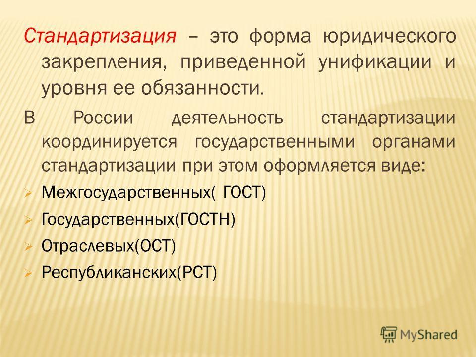 Стандартизация – это форма юридического закрепления, приведенной унификации и уровня ее обязанности. В России деятельность стандартизации координируется государственными органами стандартизации при этом оформляется виде: Межгосударственных( ГОСТ) Гос