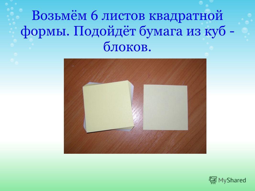 Возьмём 6 листов квадратной формы. Подойдёт бумага из куб - блоков.
