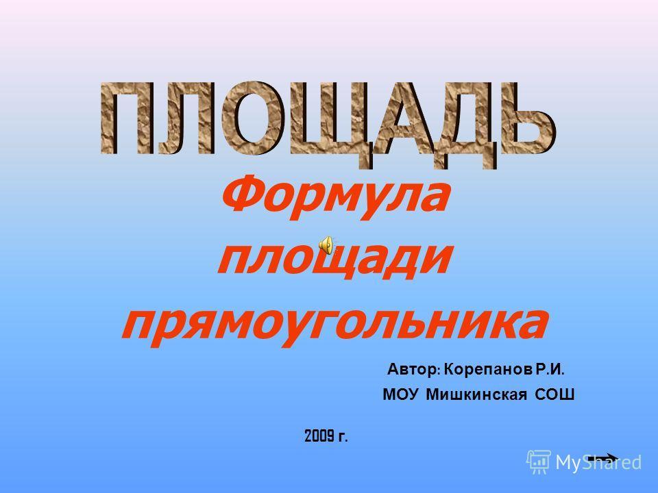 Формула площади прямоугольника Автор : Корепанов Р. И. МОУ Мишкинская СОШ 2009 г.