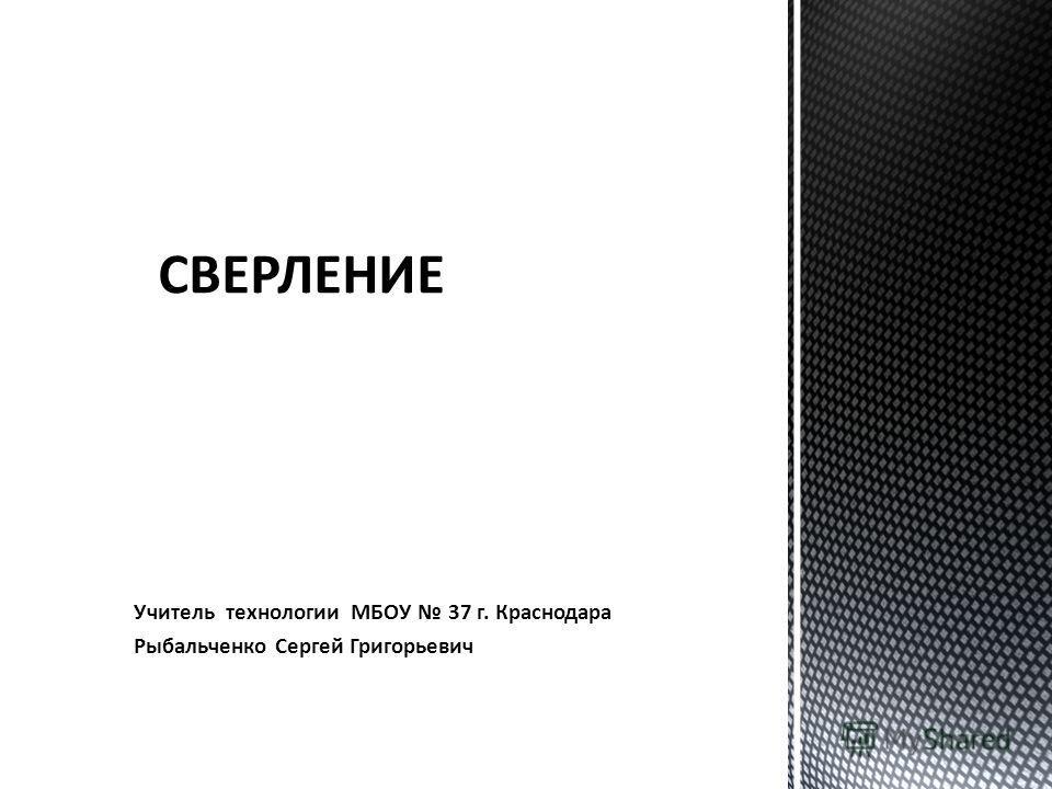 Учитель технологии МБОУ 37 г. Краснодара Рыбальченко Сергей Григорьевич