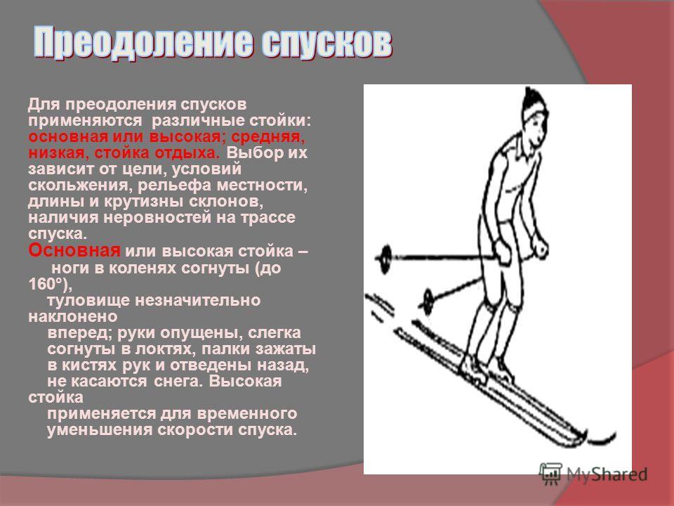 Для преодоления спусков применяются различные стойки: основная или высокая; средняя, низкая, стойка отдыха. Выбор их зависит от цели, условий скольжения, рельефа местности, длины и крутизны склонов, наличия неровностей на трассе спуска. Основная или
