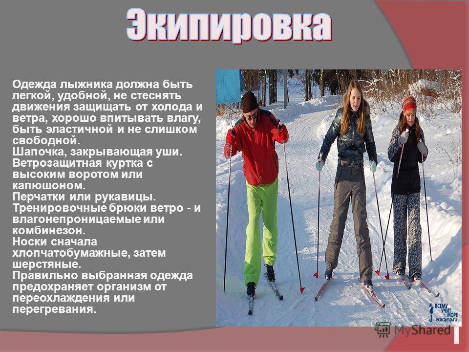 Одежда лыжника должна быть легкой, удобной, не стеснять движения защищать от холода и ветра, хорошо впитывать влагу, быть эластичной и не слишком свободной. Шапочка, закрывающая уши. Ветрозащитная куртка с высоким воротом или капюшоном. Перчатки или