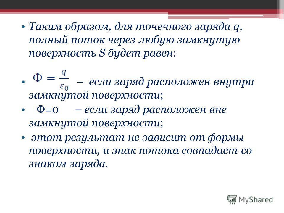 Таким образом, для точечного заряда q, полный поток через любую замкнутую поверхность S будет равен: – если заряд расположен внутри замкнутой поверхности; Ф=0 – если заряд расположен вне замкнутой поверхности; этот результат не зависит от формы повер