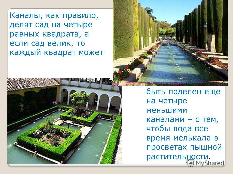 Каналы, как правило, делят сад на четыре равных квадрата, а если сад велик, то каждый квадрат может быть поделен еще на четыре меньшими каналами – с тем, чтобы вода все время мелькала в просветах пышной растительности. быть поделен еще на четыре мень
