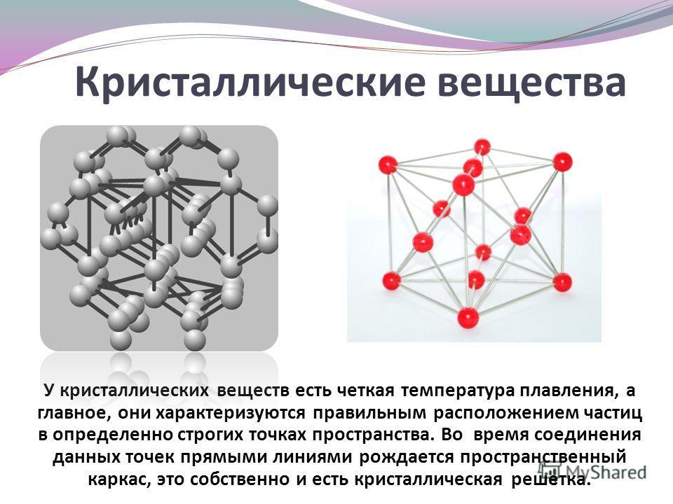 Кристаллические вещества У кристаллических веществ есть четкая температура плавления, а главное, они характеризуются правильным расположением частиц в определенно строгих точках пространства. Во время соединения данных точек прямыми линиями рождается