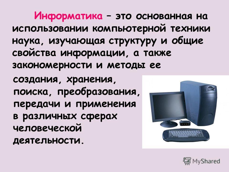 Информатика – это основанная на использовании компьютерной техники наука, изучающая структуру и общие свойства информации, а также закономерности и методы ее создания, хранения, поиска, преобразования, передачи и применения в различных сферах человеч